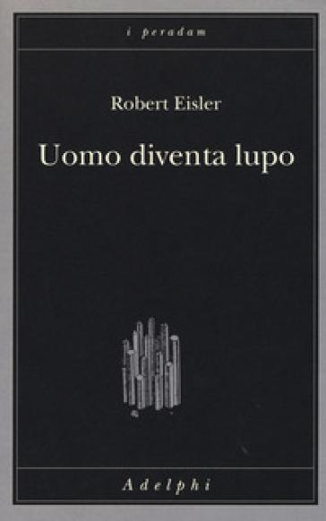 Uomo diventa lupo. Un'interpretazione antropologica di sadismo, masochismo e licantropia - Robert Eisler pdf epub