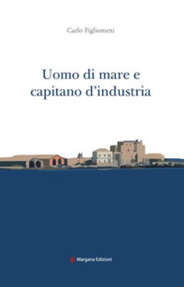 Uomo di mare e capitano d'industria - Carlo Figlionemi |