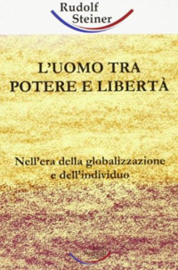 Uomo tra potere e libertà. Nell'era della globalizzazione e dell'individuo (L') - Rudolph Steiner | Thecosgala.com
