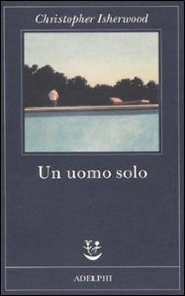 Uomo solo (Un) - Christopher Isherwood |