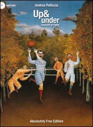 Up & under. Racconti di rugby - Andrea Pelliccia  