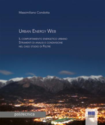 Urban energy Web. Il comportamento energetico urbano. Strumenti di analisi e condivisione nel caso studio di Feltre - Massimiliano Condotta |