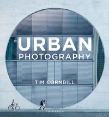 Urban photography. Ediz. italiana - Tim Cornbill |