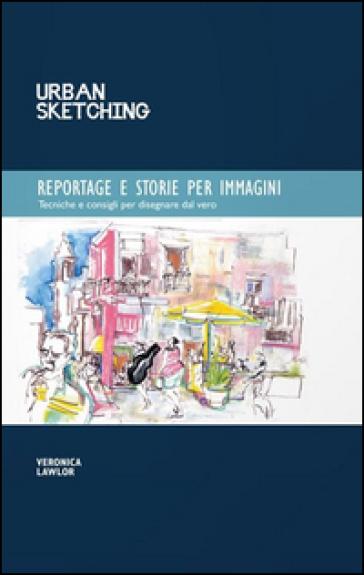 Urban sketching. Reportage e storie per immagini - Veronica Lawlor  