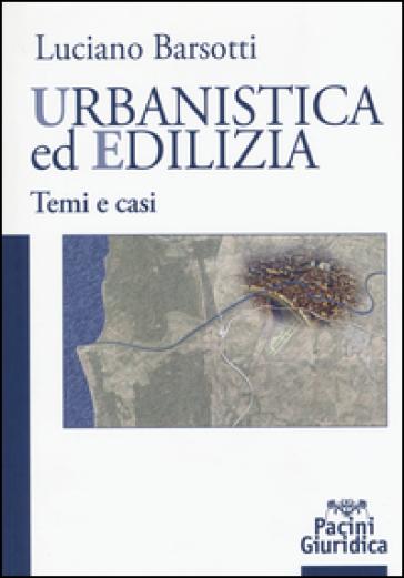 Urbanistica ed edilizia. Temi e casi - Luciano Barsotti |