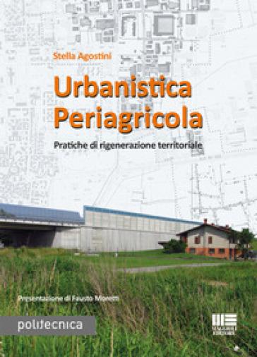 Urbanistica periagricola. Pratiche di rigenerazione territoriale - Stella Agostini |