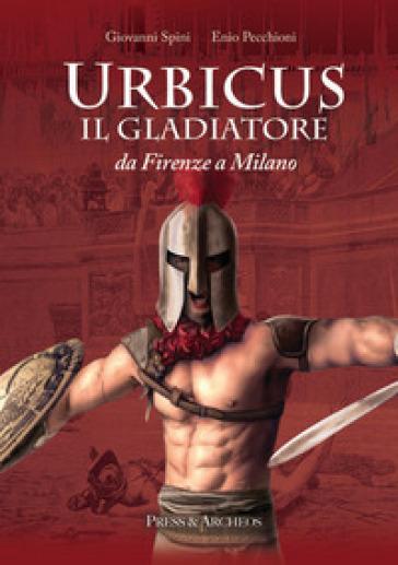 Urbicus il gladiatore. Da Firenze a Milano - Giovanni Spini | Kritjur.org