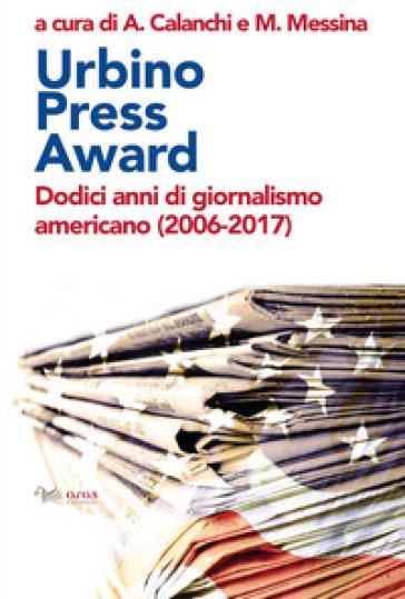 Urbino Press Award. Dodici anni di giornalismo americano (2006-2017) - A. Calanchi | Thecosgala.com