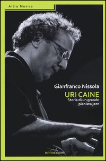 Uri Caine. Storia di un grande pianista jazz - Gianfranco Nissola  