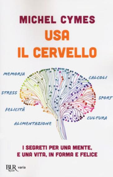 Usa il cervello. I segreti per una mente, e una vita, in forma e felice - Michel Cymes | Ericsfund.org