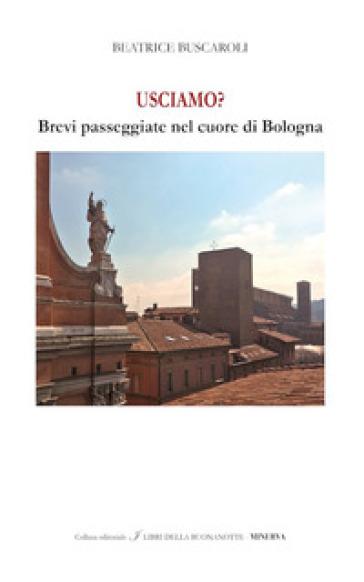 Usciamo? Brevi passeggiate nel cuore di Bologna. Ediz. italiana e inglese - Beatrice Buscaroli |