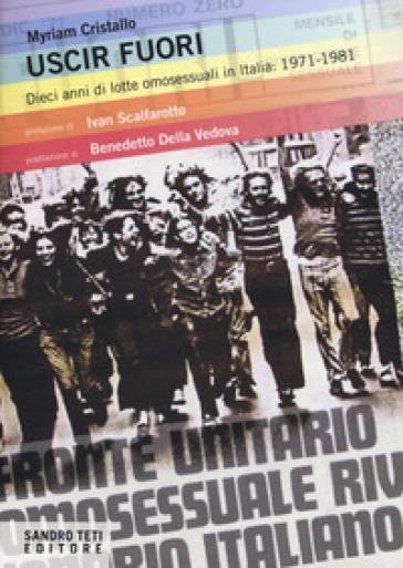 Uscir fuori. Dieci anni di lotte degli omosessuali in Italia: 1971-1981 - Myriam Cristallo pdf epub