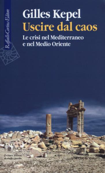 Uscire dal caos. Le crisi nel Mediterraneo e nel Medio Oriente - Gilles Kepel | Thecosgala.com