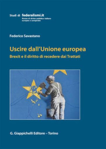 Uscire dall'Unione Europea. Brexit e il diritto di recedere dai Trattati - Federico Savastano |