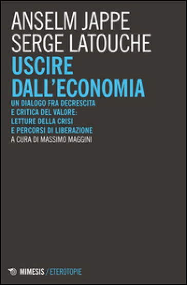 Uscire dall'economia. Un dialogo fra decrescita e critica del valore: letture della crisi e percorsi di liberazione - Serge Latouche |