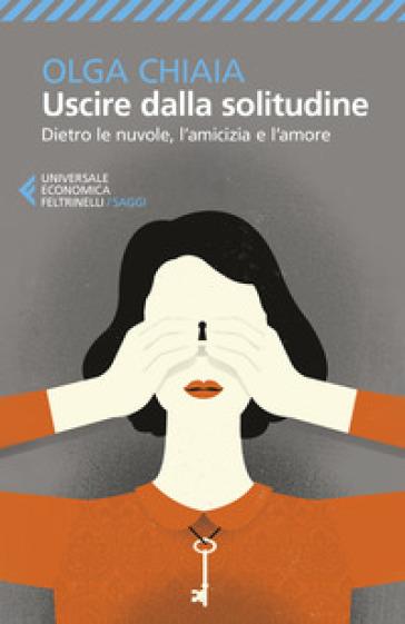 Uscire dalla solitudine. Dietro le nuvole, l'amicizia e l'amore - Olga Chiaia |