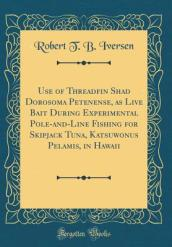Use of Threadfin Shad Dorosoma Petenense, as Live Bait During Experimental Pole-And-Line Fishing for Skipjack Tuna, Katsuwonus Pelamis, in Hawaii (Classic Reprint)