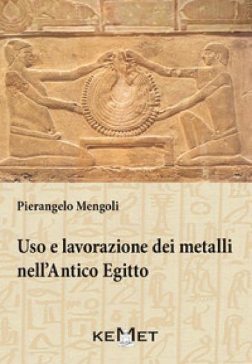 Uso e lavorazione dei metalli nell'Antico Egitto - Pierangelo Mengoli |