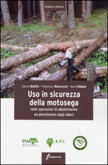 Uso in sicurezza della motosega nelle operazioni di abbattimento ed allestimento degli alberi - Sanzio Baldini |