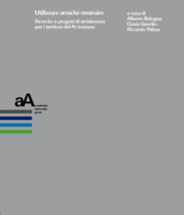 Utilizzare anziché costruire. Ricerche e progetti di architettura per i territori del Po torinese - A. Bologna |