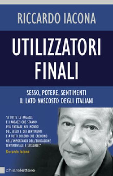 Utilizzatori finali. Sesso, potere, sentimenti. Il lato nascosto degli italiani - Riccardo Iacona |