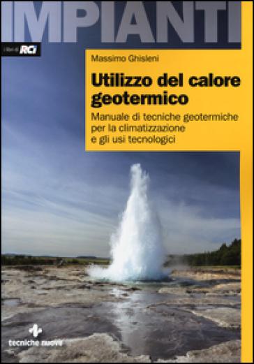 Utilizzo del calore geotermico. Manuale di tecniche geotermiche per la climatizzazione e gli usi tecnologici - Massimo Ghisleni |