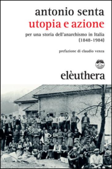 Utopia e azione. Per una storia dell'anarchismo in Italia (1848-1984) - Antonio Senta  