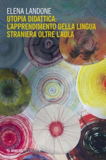 Utopia didattica: l'apprendimento della lingua straniera oltre l'aula - Elena Landone |
