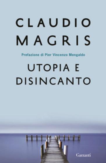 Utopia e disincanto. Saggi 1974-1998 - Claudio Magris |
