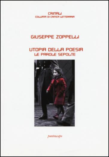 Utopia della poesia. Le parole sepolte - Giuseppe Zoppelli |