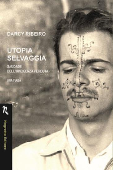 Utopia selvaggia. Saudade dell'innocenza perduta. Una fiaba - Darcy Ribeiro |