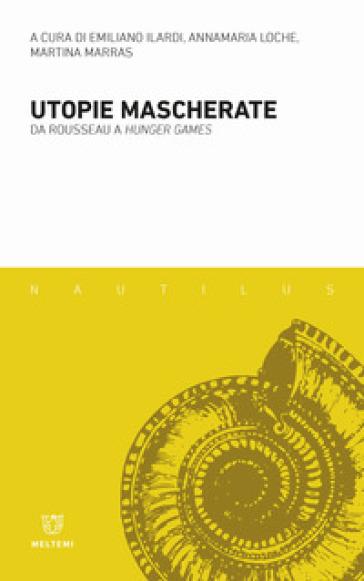 Utopie mascherate. Da Rousseau a «Hunger games» - E. Ilardi |
