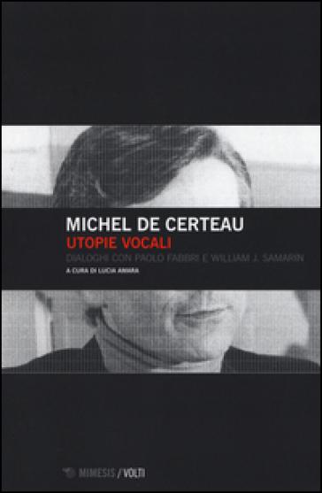 Utopie vocali. Dialoghi con Paolo Fabbri e William J. Samarin - Michel De Certau |