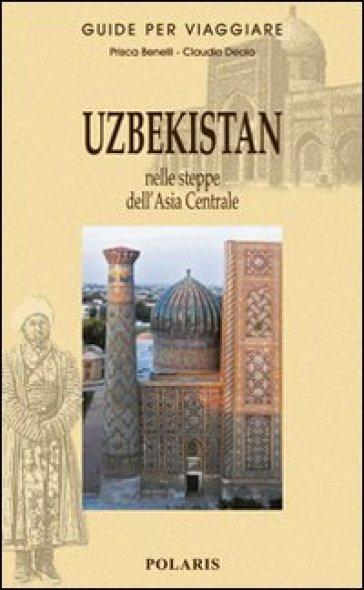Uzbekistan. Nelle steppe dell'Asia Centrale - Prisca Benelli |