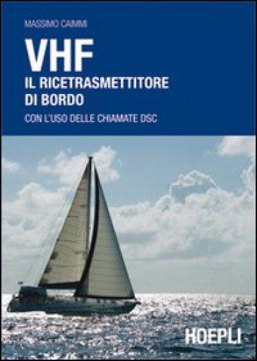 VHF. Il ricetrasmettitore di bordo. Con l'uso delle chiamate DSC - Massimo Caimmi  
