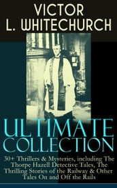 VICTOR L. WHITECHURCH Ultimate Collection: 30+ Thrillers & Mysteries, including The Thorpe Hazell Detective Tales, The Thrilling Stories of the Railway & Other Tales On and Off the Rails