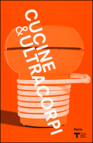 VIII Triennale Design Museum. Cucina & ultracorpi. Catalogo della mostra (Milano, 9 aprile 2015-21 febbraio 2016) - G. Celant  