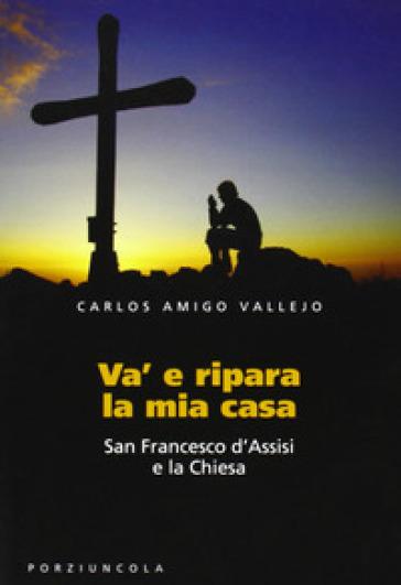 Va' e ripara la mia casa. San Francesco d'Assisi e la Chiesa - Carlos Amigo Vallejo |