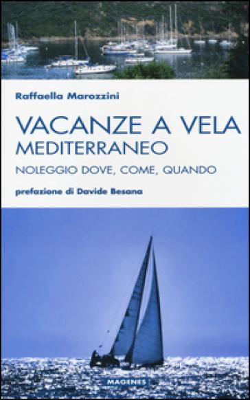 Vacanze a vela. Mediterraneo. Noleggio dove, come, quando - Raffaella Marozzini | Thecosgala.com