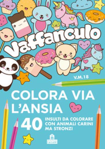 Vaffanculo Colora Via L Ansia 40 Insulti Da Colorare Con Animali Carini Ma Stronzi Libro Mondadori Store