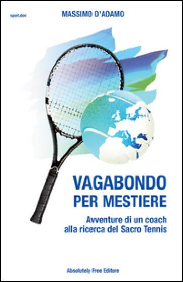 Vagabondo per mestiere. Avventure di un coach alla ricerca del Sacro Tennis - Massimo D'Adamo |