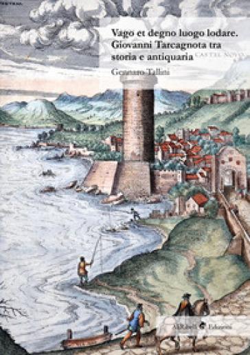 Vago et degno luogo lodare. Giovanni Tarcagnota tra storia e antiquaria - Gennaro Tallini | Rochesterscifianimecon.com