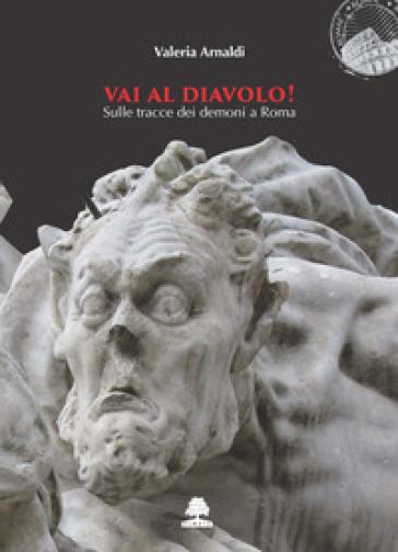 Vai al diavolo! Sulle tracce dei demoni a Roma - Valeria Arnaldi |