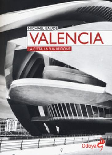 Valencia. La città, la sua regione - Michael Eaude |