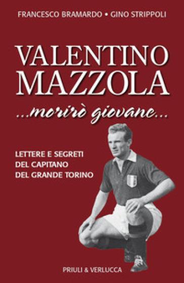 Valentino Mazzola. «...morirò giovane...» Lettere e segreti del capitano del Grande Torino - Francesco Bramardo |