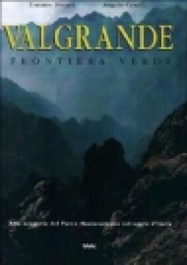 Valgrande. Frontiera verde. Alla scoperta del parco nazionale più selvaggio d'Italia - Angelo Cavalli | Rochesterscifianimecon.com