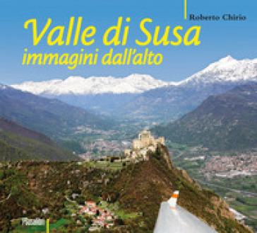 Valle di Susa. Immagini dall'alto. Ediz. illustrata - Roberto Chirio |