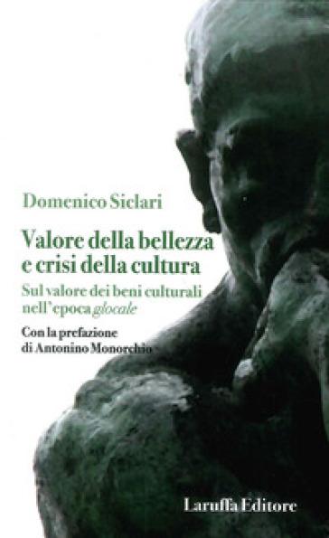 Valore della bellezza e crisi della cultura. Sul valore dei beni culturali nell'epoca glocale - Domenico Siclari |