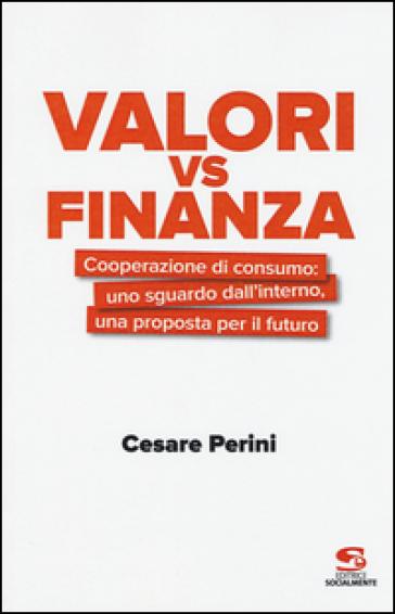 Valori vs finanza. Cooperazione di consumo: uno sguardo dall'interno, una proposta per il fututo - Cesare Perini |