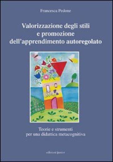 Valorizzazione degli stili e promozione dell'apprendimento autoregolato. Teorie e strumenti per una didattica meta cognitiva - Francesca Pedone pdf epub